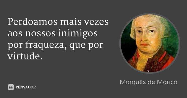 Perdoamos mais vezes aos nossos inimigos por fraqueza, que por virtude.... Frase de Marquês de Maricá.