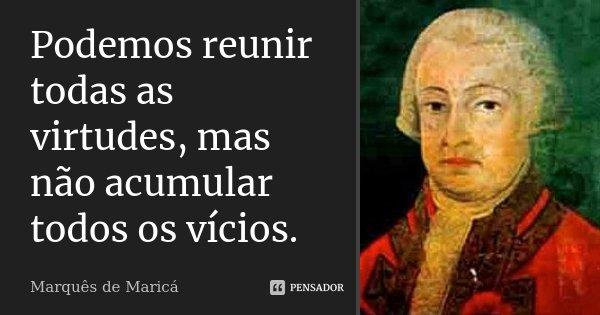 Podemos reunir todas as virtudes, mas não acumular todos os vícios.... Frase de Marquês de Maricá.