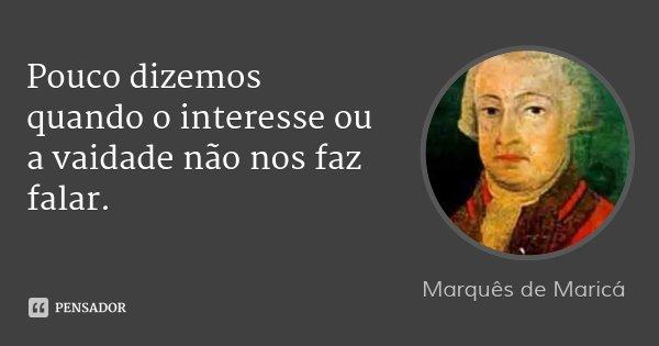 Pouco dizemos quando o interesse ou a vaidade não nos faz falar.... Frase de Marquês de Maricá.