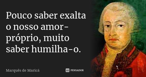 Pouco saber exalta o nosso amor-próprio, muito saber humilha-o.... Frase de Marquês de Maricá.