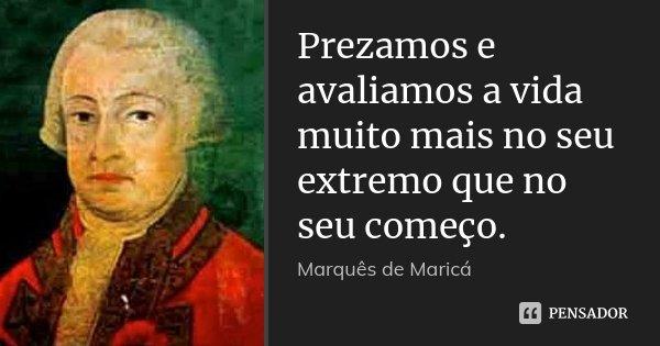 Prezamos e avaliamos a vida muito mais no seu extremo que no seu começo.... Frase de Marquês de Maricá.