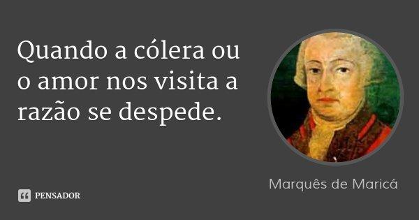 Quando a cólera ou o amor nos visita a razão se despede.... Frase de Marquês de Maricá.