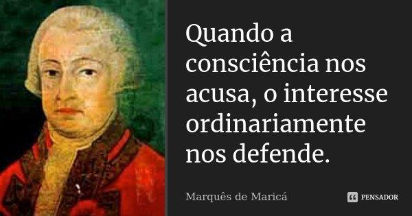 Quando a consciência nos acusa, o interesse ordinariamente nos defende.... Frase de Marquês de Maricá.