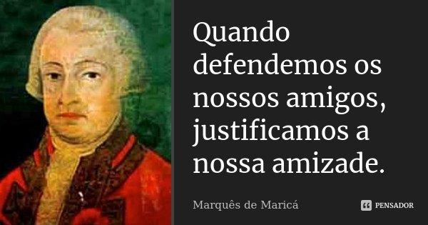 Quando defendemos os nossos amigos, justificamos a nossa amizade.... Frase de Marquês de Maricá.