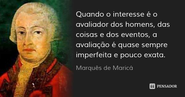 Quando o interesse é o avaliador dos homens, das coisas e dos eventos, a avaliação é quase sempre imperfeita e pouco exata.... Frase de Marquês de Maricá.