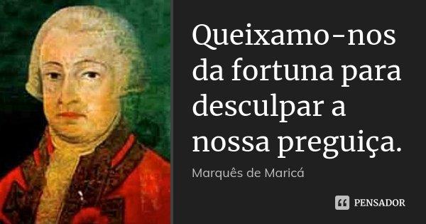 Queixamo-nos da fortuna para desculpar a nossa preguiça.... Frase de Marquês de Maricá.