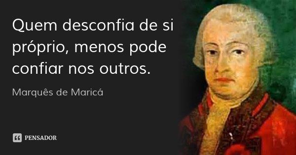 Quem desconfia de si próprio, menos pode confiar nos outros.... Frase de Marquês de Maricá.