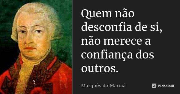 Quem não desconfia de si, não merece a confiança dos outros.... Frase de Marquês de Maricá.
