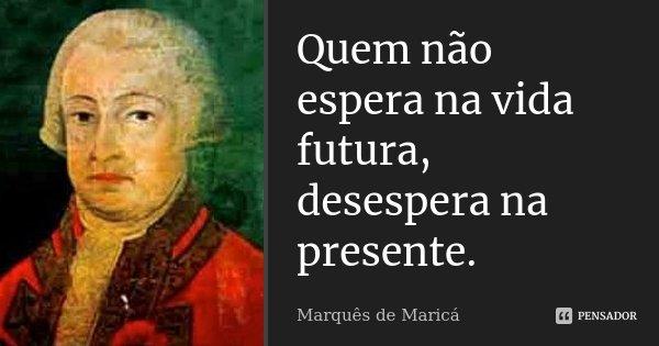 Quem não espera na vida futura, desespera na presente.... Frase de Marquês de Maricá.