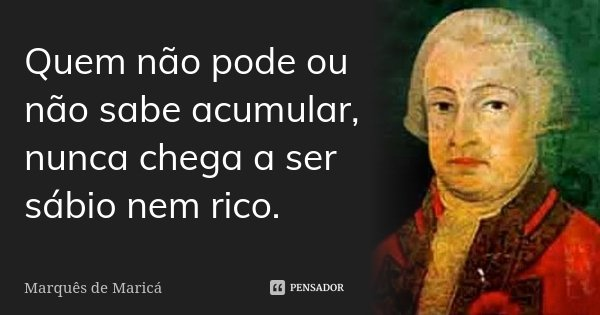 Quem não pode ou não sabe acumular, nunca chega a ser sábio nem rico.... Frase de Marquês de Maricá.