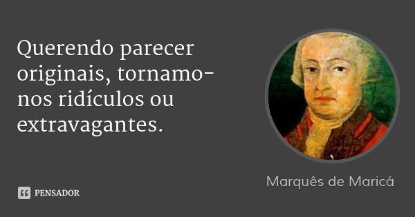 Querendo parecer originais, tornamo-nos ridículos ou extravagantes.... Frase de Marquês de Maricá.
