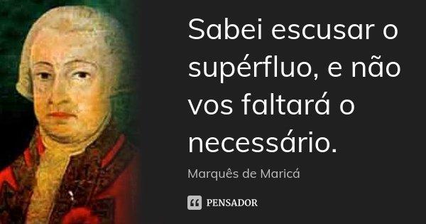 Sabei escusar o supérfluo, e não vos faltará o necessário.... Frase de Marquês de Maricá.