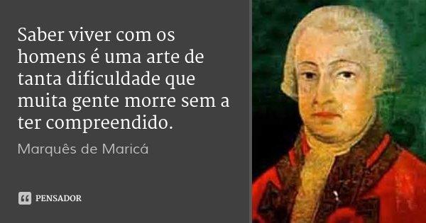 Saber viver com os homens é uma arte de tanta dificuldade que muita gente morre sem a ter compreendido.... Frase de Marquês de Maricá.