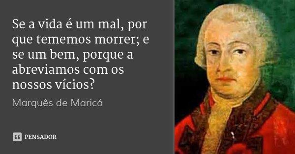 Se a vida é um mal, por que tememos morrer; e se um bem, porque a abreviamos com os nossos vícios?... Frase de Marquês de Maricá.