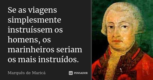 Se as viagens simplesmente instruíssem os homens, os marinheiros seriam os mais instruídos.... Frase de Marquês de Maricá.