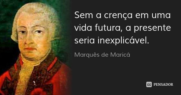 Sem a crença em uma vida futura, a presente seria inexplicável.... Frase de Marquês de Maricá.