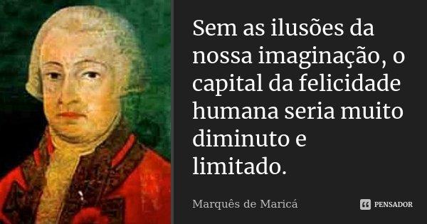 Sem as ilusões da nossa imaginação, o capital da felicidade humana seria muito diminuto e limitado.... Frase de Marquês de Maricá.
