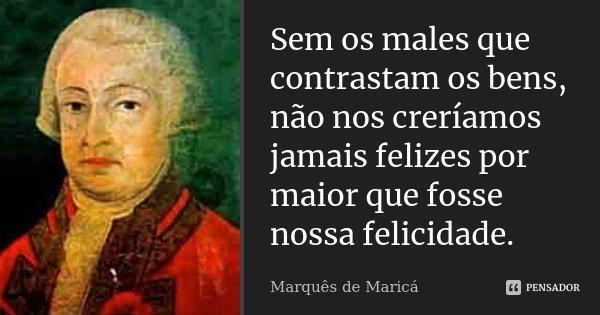 Sem os males que contrastam os bens, não nos creríamos jamais felizes por maior que fosse nossa felicidade.... Frase de Marquês de Maricá.