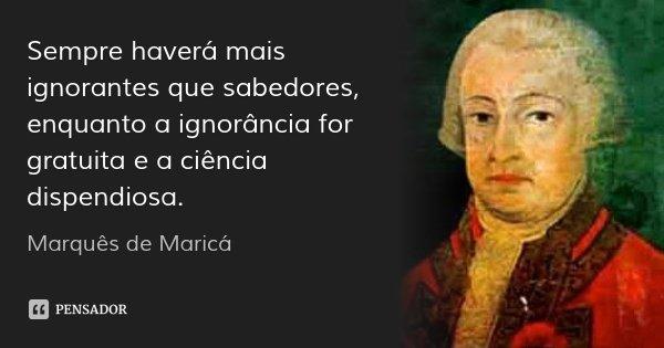 Sempre haverá mais ignorantes que sabedores, enquanto a ignorância for gratuita e a ciência dispendiosa.... Frase de Marquês de Maricá.