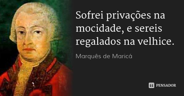 Sofrei privações na mocidade, e sereis regalados na velhice.... Frase de Marquês de Maricá.