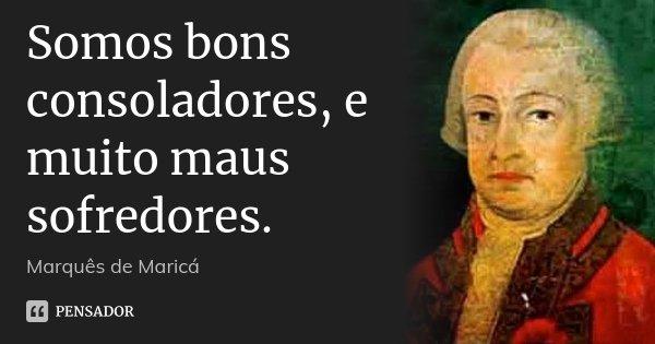 Somos bons consoladores, e muito maus sofredores.... Frase de Marquês de Maricá.