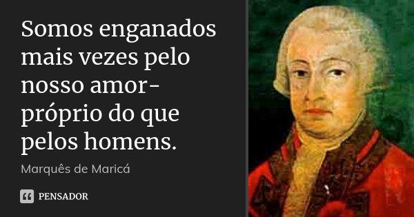 Somos enganados mais vezes pelo nosso amor-próprio do que pelos homens.... Frase de Marquês de Maricá.