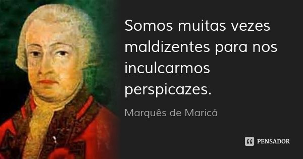 Somos muitas vezes maldizentes para nos inculcarmos perspicazes.... Frase de Marquês de Maricá.