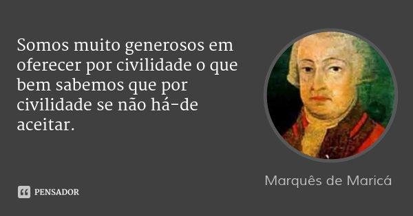 Somos muito generosos em oferecer por civilidade o que bem sabemos que por civilidade se não há-de aceitar.... Frase de Marquês de Maricá.