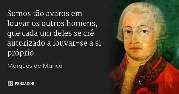 Somos tão avaros em louvar os outros homens, que cada um deles se crê autorizado a louvar-se a si próprio.... Frase de Marquês de Maricá.