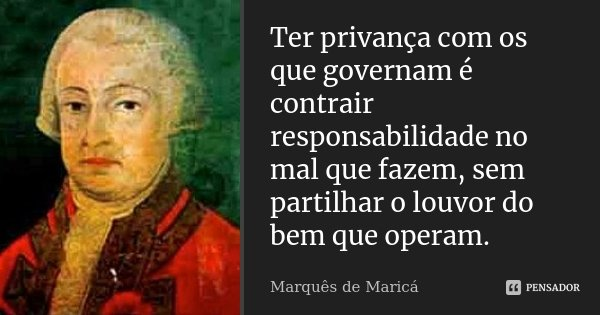 Ter privança com os que governam é contrair responsabilidade no mal que fazem, sem partilhar o louvor do bem que operam.... Frase de Marquês de Maricá.