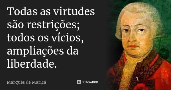 Todas as virtudes são restrições, todos os vícios, ampliações da liberdade.... Frase de Marquês de Maricá.