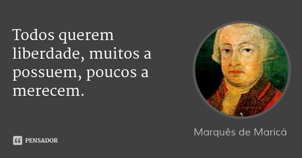 Todos querem liberdade, muitos a possuem, poucos a merecem.... Frase de Marquês de Maricá.