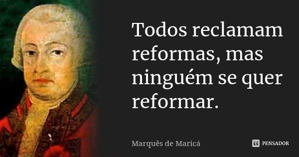 Todos reclamam reformas, mas ninguém se quer reformar.... Frase de Marquês de Maricá.