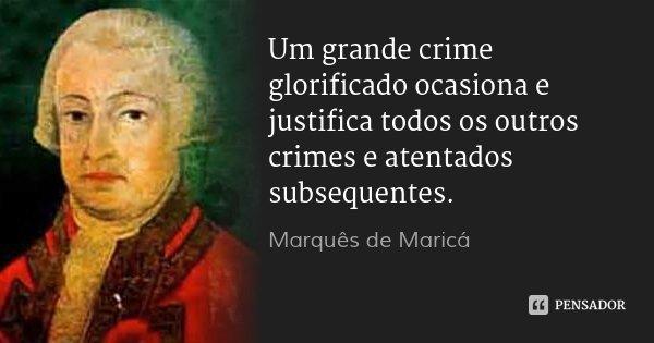 Um grande crime glorificado ocasiona e justifica todos os outros crimes e atentados subsequentes.... Frase de Marquês de Maricá.