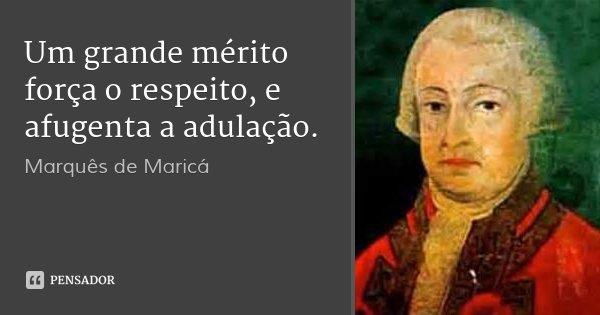 Um grande mérito força o respeito, e afugenta a adulação.... Frase de Marquês de Maricá.