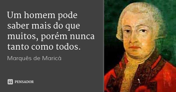 Um homem pode saber mais do que muitos, porém nunca tanto como todos.... Frase de Marquês de Maricá.