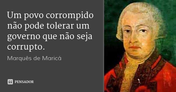 Um povo corrompido não pode tolerar um governo que não seja corrupto.... Frase de Marquês de Maricá.