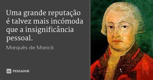 Uma grande reputação é talvez mais incómoda que a insignificância pessoal.... Frase de Marquês de Maricá.