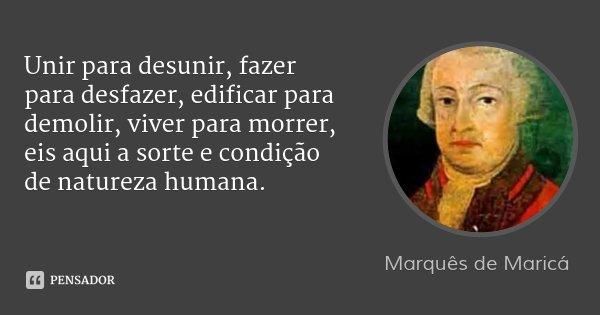 Unir para desunir, fazer para desfazer, edificar para demolir, viver para morrer, eis aqui a sorte e condição de natureza humana.... Frase de Marquês de Maricá.