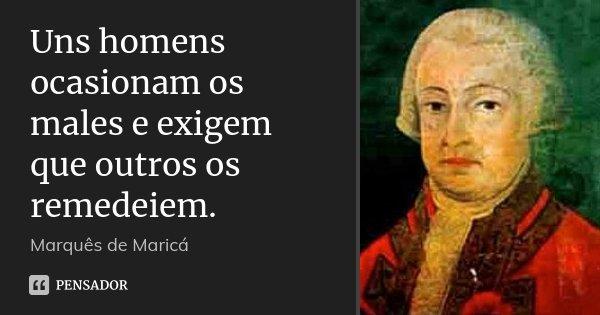 Uns homens ocasionam os males e exigem que outros os remedeiem.... Frase de Marquês de Maricá.