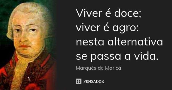 Viver é doce; viver é agro: nesta alternativa se passa a vida.... Frase de Marquês de Maricá.