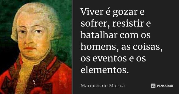 Viver é gozar e sofrer, resistir e batalhar com os homens, as coisas, os eventos e os elementos.... Frase de Marquês de Maricá.