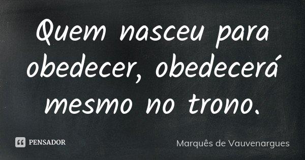 Quem nasceu para obedecer, obedecerá mesmo no trono.... Frase de Marquês de Vauvenargues.