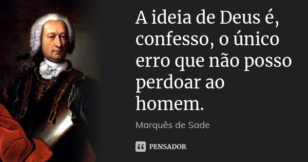 A ideia de Deus é, confesso, o único erro que não posso perdoar ao homem.... Frase de Marquês de Sade.