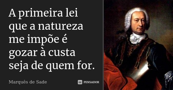 A primeira lei que a natureza me impõe é gozar à custa seja de quem for.... Frase de Marquês de Sade.