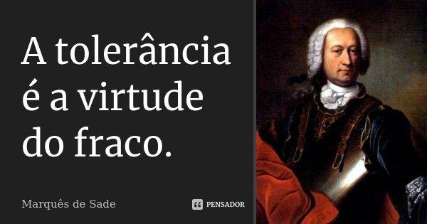 A tolerância é a virtude do fraco.... Frase de Marquês de Sade.