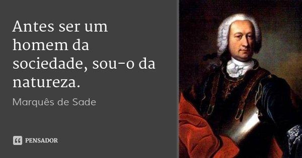 Antes ser um homem da sociedade, sou-o da natureza.... Frase de Marquês de Sade.