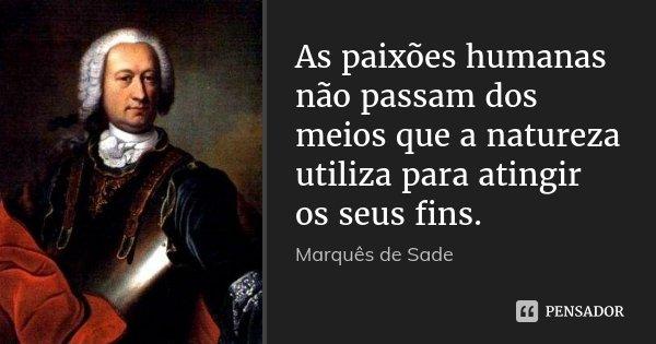 As paixões humanas não passam dos meios que a natureza utiliza para atingir os seus fins.... Frase de Marquês de Sade.