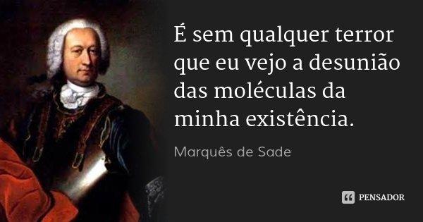 É sem qualquer terror que eu vejo a desunião das moléculas da minha existência.... Frase de Marquês de Sade.
