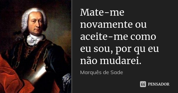 Mate-me novamente ou aceite-me como eu sou, por qu eu não mudarei.... Frase de Marques de Sade.
